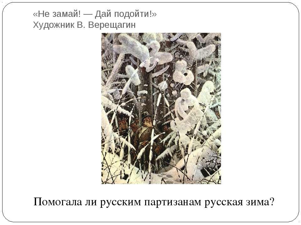 «Не замай! — Дай подойти!» Художник В. Верещагин Помогала ли русским партизан...