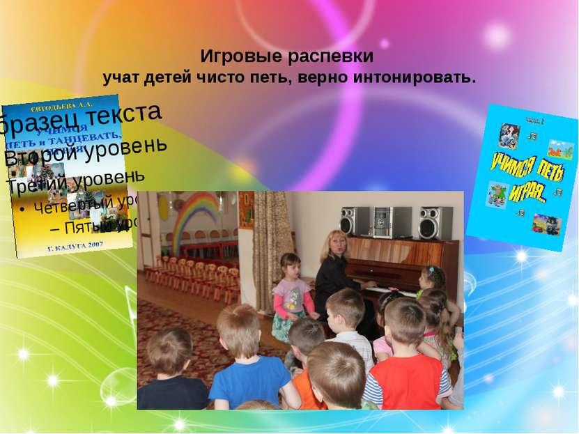 Игровые распевки учат детей чисто петь, верно интонировать.