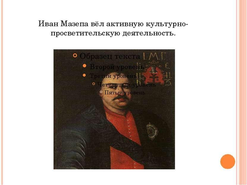 Иван Мазепа вёл активную культурно-просветительскую деятельность.