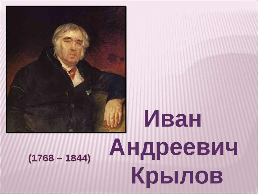 Иван Андреевич Крылов (1768 – 1844)