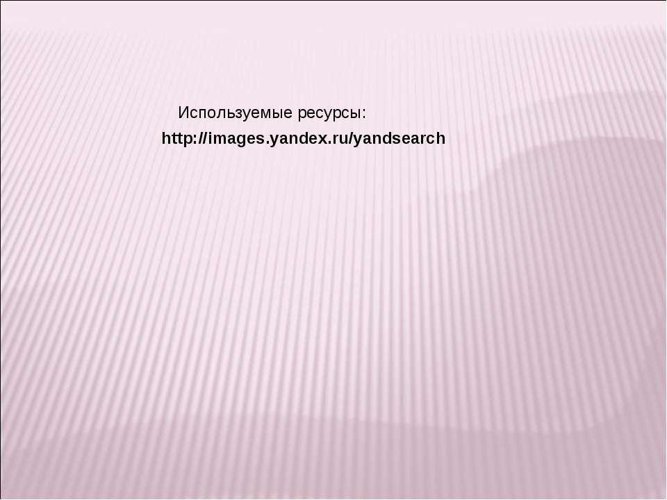 http://images.yandex.ru/yandsearch Используемые ресурсы: