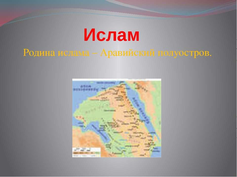 Ислам Родина ислама – Аравийский полуостров.