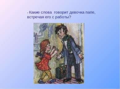 - Какие слова говорит девочка папе, встречая его с работы?