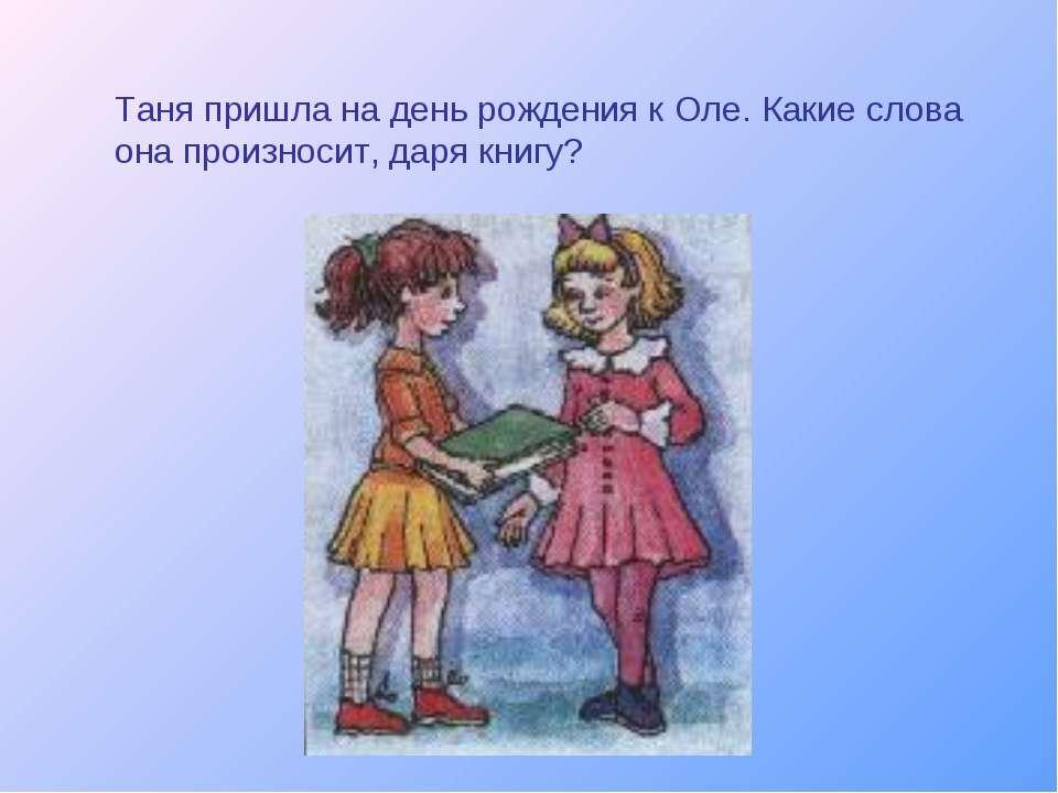 Таня пришла на день рождения к Оле. Какие слова она произносит, даря книгу?