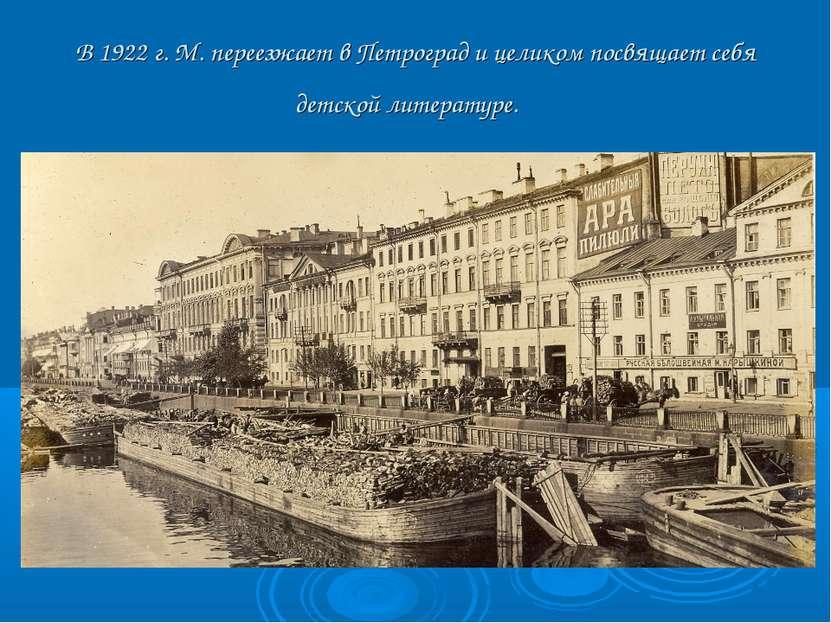 В 1922 г. М. переезжает в Петроград и целиком посвящает себя детской литерату...