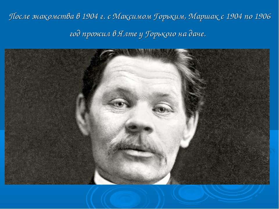 После знакомства в 1904 г. с Максимом Горьким, Маршак с 1904 по 1906 год прож...