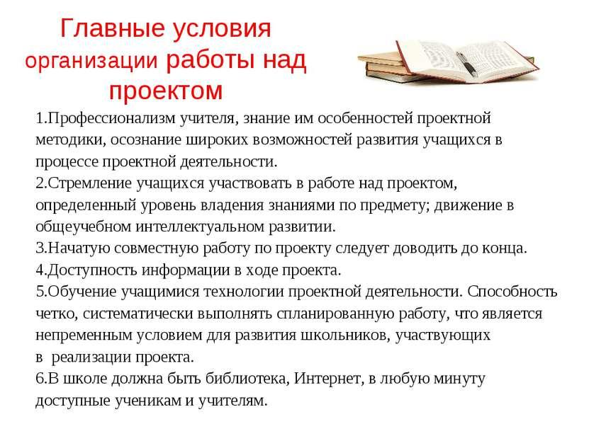 Главные условия организации работы над проектом 1.Профессионализм учителя, зн...