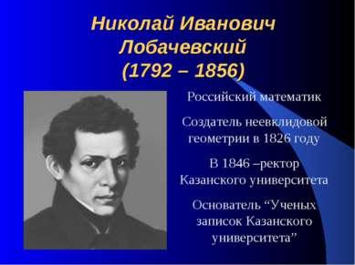 Николай Иванович Лобачевский (1792 – 1856) Российский математик Создатель нее...
