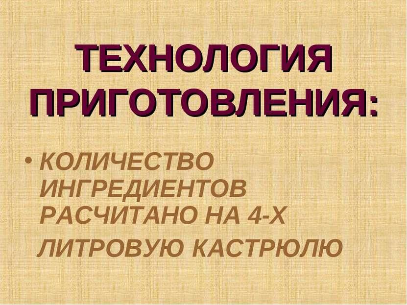 ТЕХНОЛОГИЯ ПРИГОТОВЛЕНИЯ: КОЛИЧЕСТВО ИНГРЕДИЕНТОВ РАСЧИТАНО НА 4-Х ЛИТРОВУЮ К...