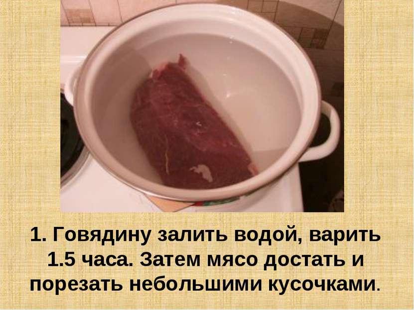 1. Говядину залить водой, варить 1.5 часа. Затем мясо достать и порезать небо...