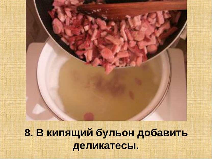 8. В кипящий бульон добавить деликатесы.