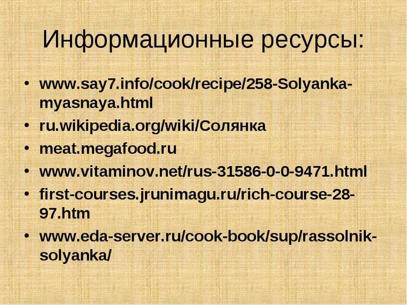 Информационные ресурсы: www.say7.info/cook/recipe/258-Solyanka-myasnaya.html ...