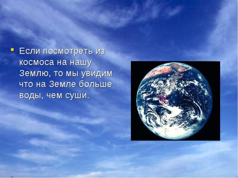 Если посмотреть из космоса на нашу Землю, то мы увидим что на Земле больше во...