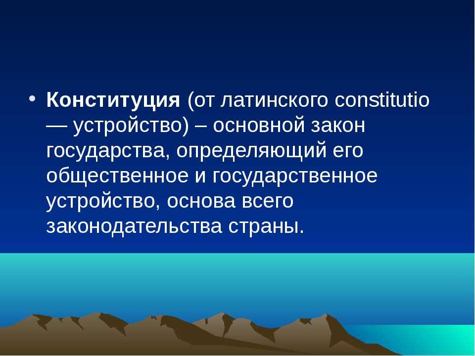 Конституция (от латинского constitutio — устройство) – основной закон государ...
