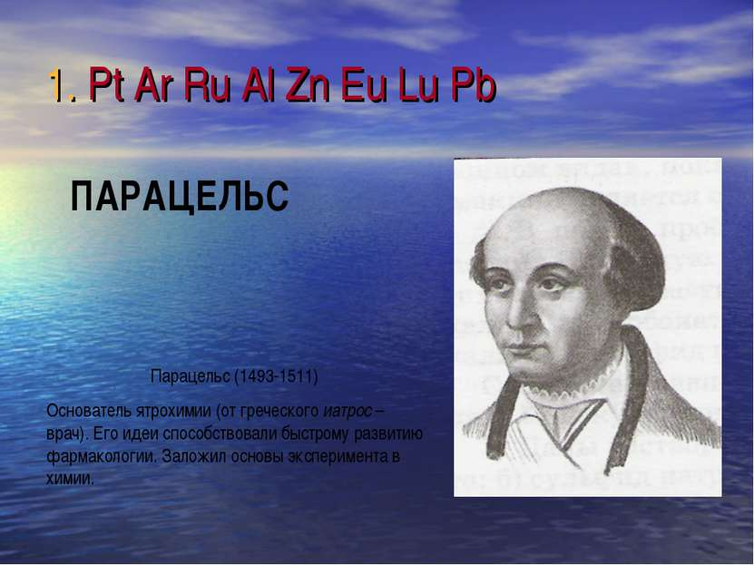 1. Pt Ar Ru Al Zn Eu Lu Pb Парацельс (1493-1511) Основатель ятрохимии (от гре...