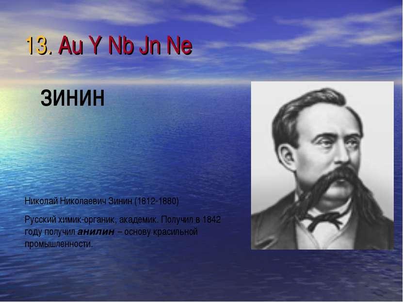 13. Au Y Nb Jn Ne Николай Николаевич Зинин (1812-1880) Русский химик-органик,...