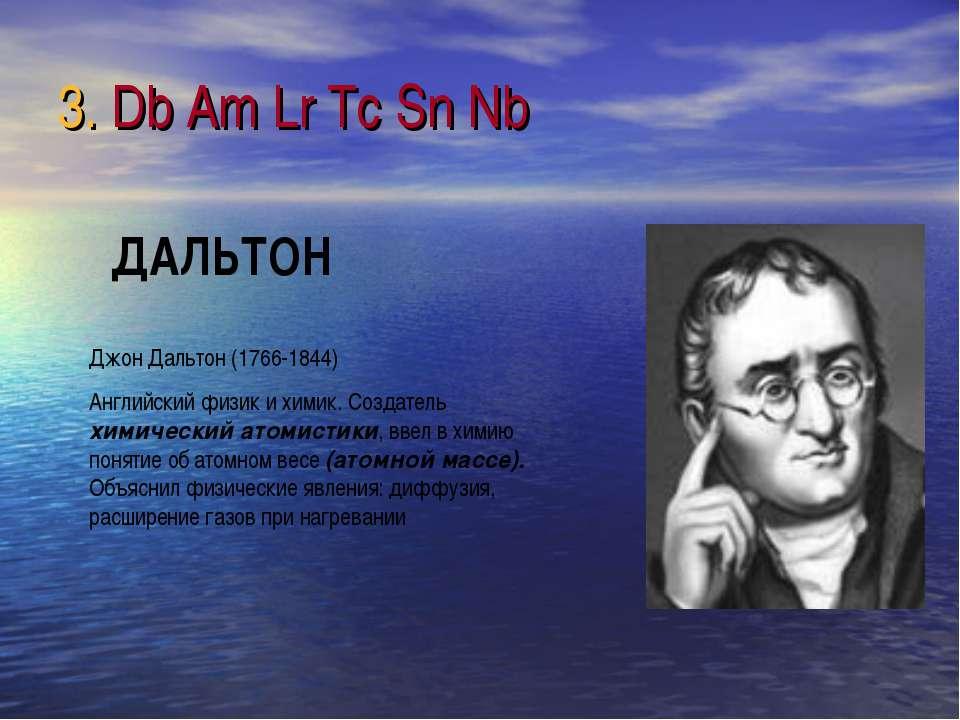 3. Db Am Lr Tc Sn Nb Джон Дальтон (1766-1844) Английский физик и химик. Созда...