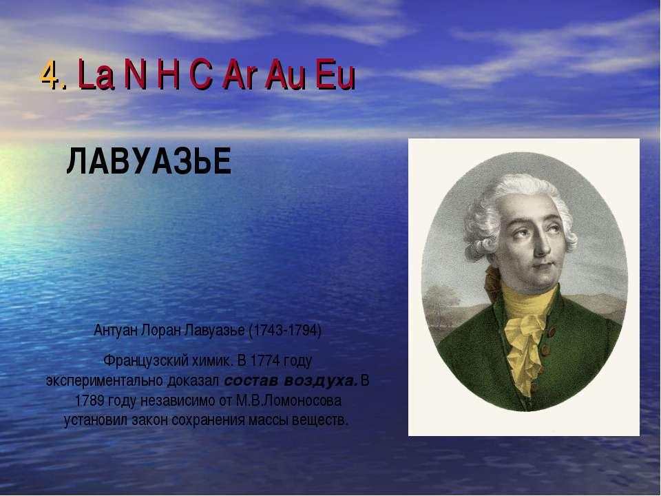 4. La N H C Ar Au Eu Антуан Лоран Лавуазье (1743-1794) Французский химик. В 1...