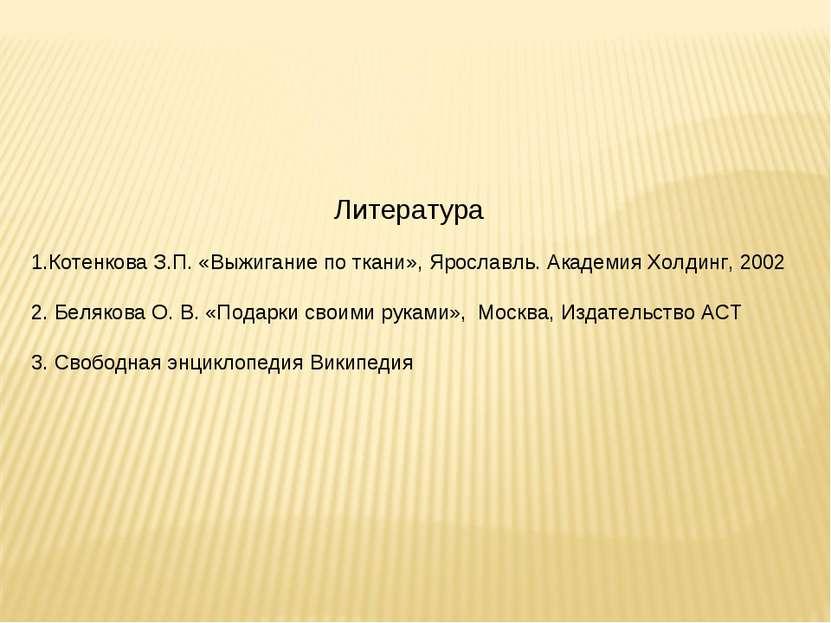 Литература 1.Котенкова З.П. «Выжигание по ткани», Ярославль. Академия Холдинг...