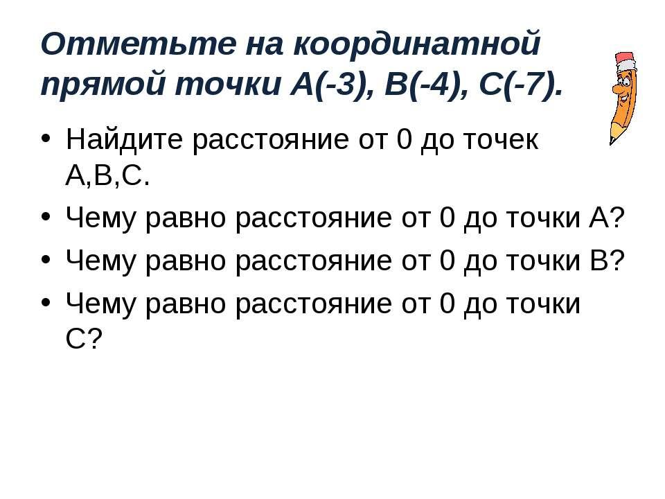 Отметьте на координатной прямой точки А(-3), В(-4), С(-7). Найдите расстояние...
