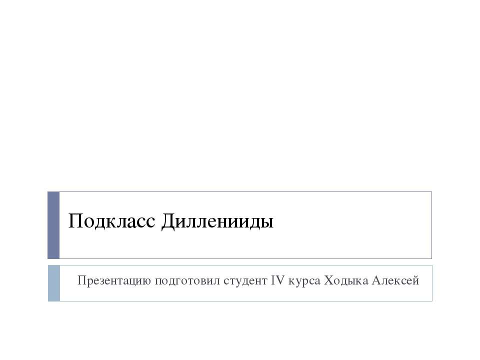 Подкласс Дилленииды Презентацию подготовил студент IV курса Ходыка Алексей
