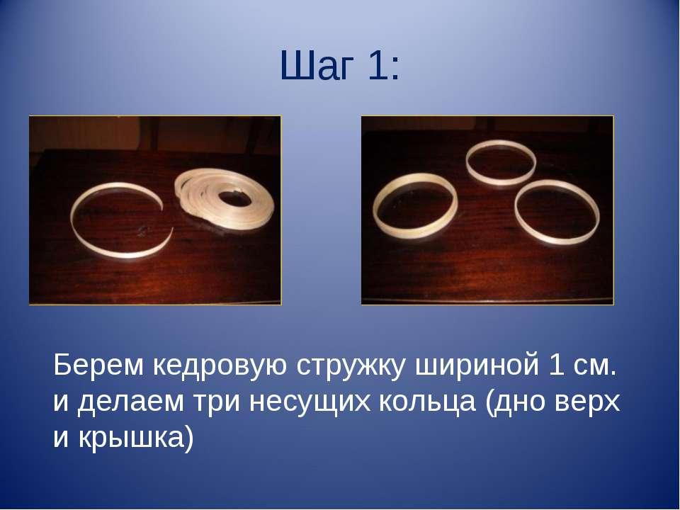Шаг 1: Берем кедровую стружку шириной 1 см. и делаем три несущих кольца (дно ...