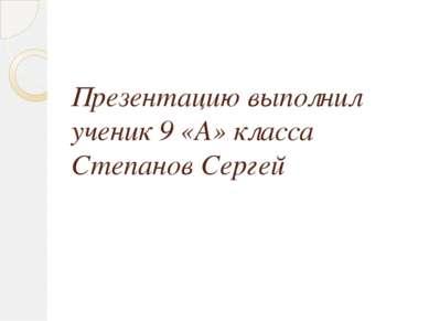 Презентацию выполнил ученик 9 «А» класса Степанов Сергей