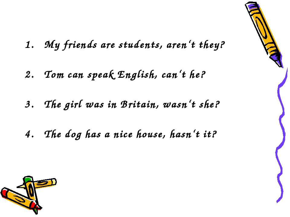 My friends are students, aren't they? Tom can speak English, can't he? The gi...