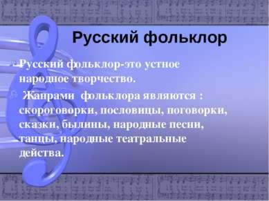 Русский фольклор Русский фольклор-это устное народное творчество. Жанрами фол...
