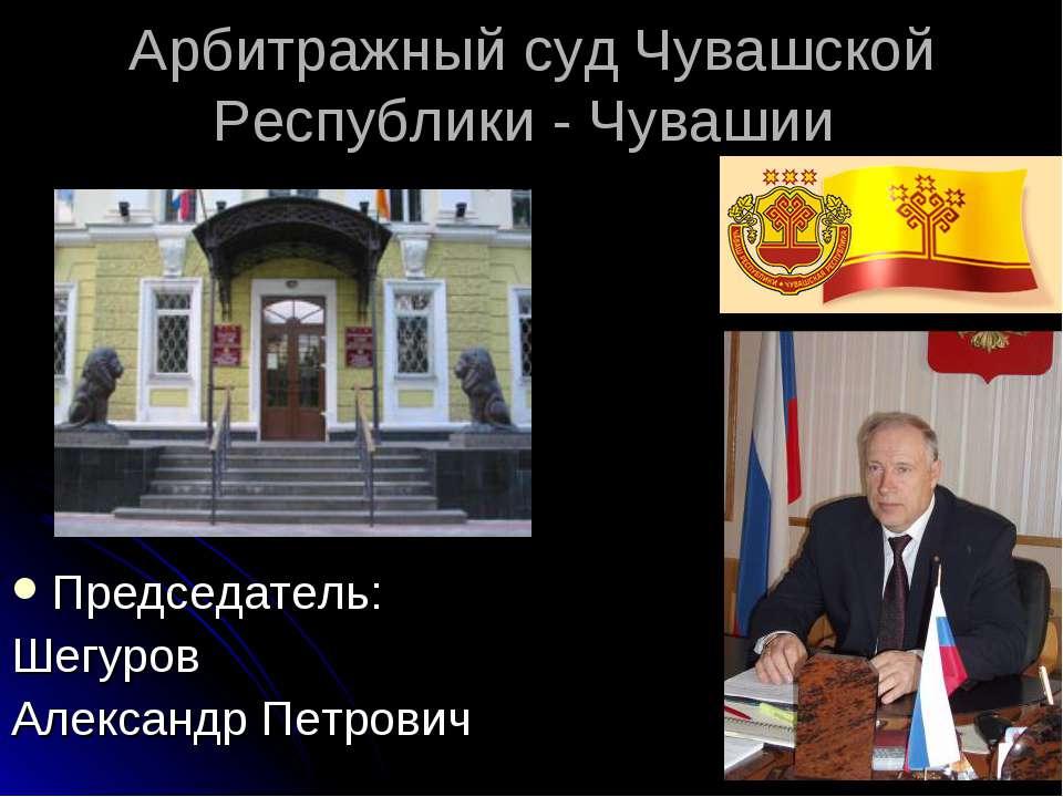 Арбитражный суд Чувашской Республики - Чувашии Председатель: Шегуров Александ...