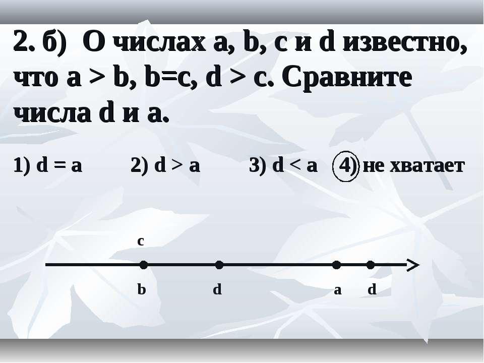 2. б) О числах a, b, c и d известно, что a > b, b=c, d > c. Сравните числа d ...