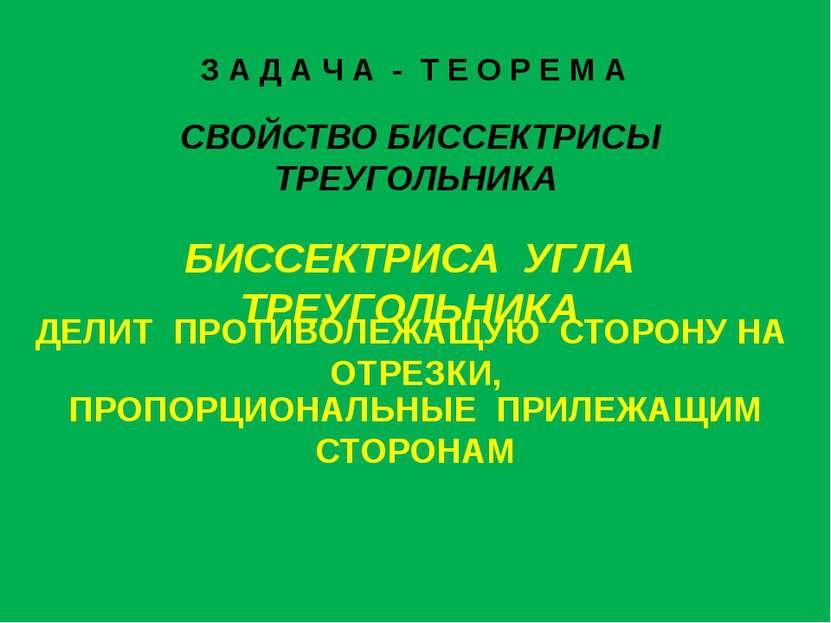 З А Д А Ч А - Т Е О Р Е М А СВОЙСТВО БИССЕКТРИСЫ ТРЕУГОЛЬНИКА ДЕЛИТ ПРОТИВОЛЕ...