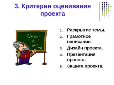 3. Критерии оценивания проекта Раскрытие темы. Грамотное написание. Дизайн пр...