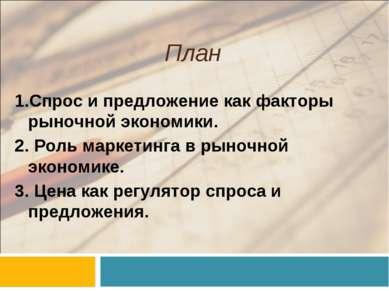План 1.Спрос и предложение как факторы рыночной экономики. 2. Роль маркетинга...