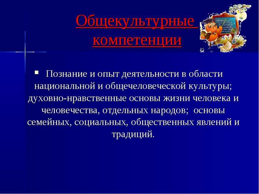 Общекультурные компетенции Познание и опыт деятельности в области национально...