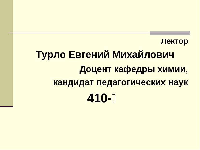 Лектор Турло Евгений Михайлович Доцент кафедры химии, кандидат педагогических...