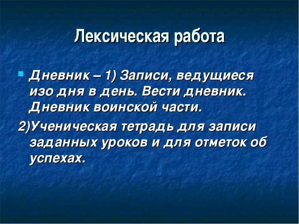Лексическая работа Дневник – 1) Записи, ведущиеся изо дня в день. Вести дневн...