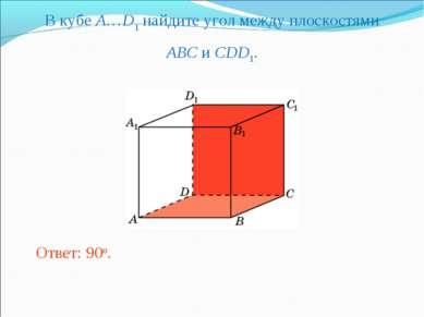 В кубе A…D1 найдите угол между плоскостями ABC и CDD1. Ответ: 90o.