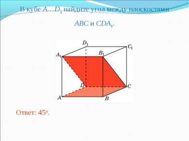 В кубе A…D1 найдите угол между плоскостями ABC и CDA1. Ответ: 45o.