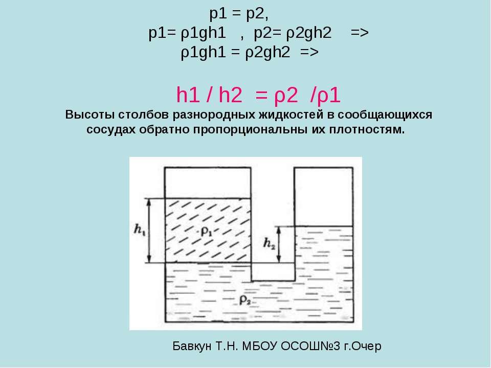 р1 = р2, р1= ρ1gh1 , р2= ρ2gh2 => ρ1gh1 = ρ2gh2 => h1 / h2 = ρ2 /ρ1 Высоты ст...