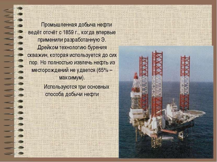 Промышленная добыча нефти ведёт отсчёт с 1859 г., когда впервые применили раз...