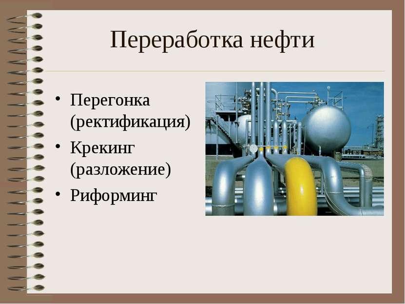 Переработка нефти Перегонка (ректификация) Крекинг (разложение) Риформинг