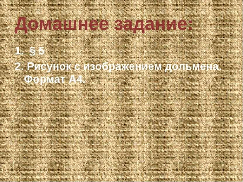 Домашнее задание: 1. § 5 2. Рисунок с изображением дольмена. Формат А4.