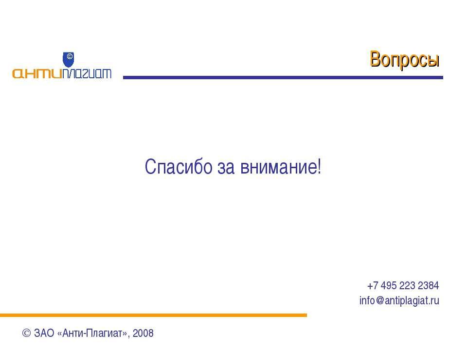 Вопросы Спасибо за внимание! +7 495 223 2384 info@antiplagiat.ru ЗАО «Анти-Пл...