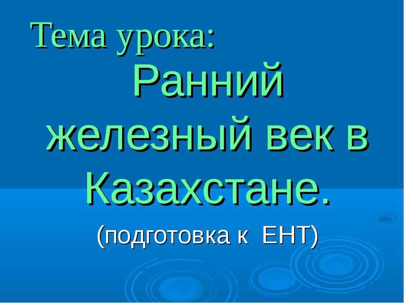 Тема урока: Ранний железный век в Казахстане. (подготовка к ЕНТ)
