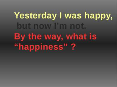 """Yesterday I was happy, but now I'm not. By the way, what is """"happiness"""" ?"""