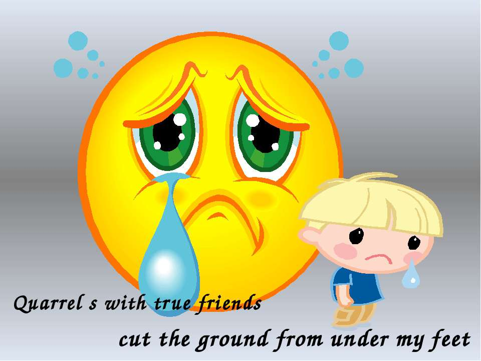 Quarrel s with true friends cut the ground from under my feet