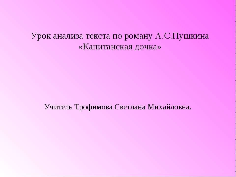 Урок анализа текста по роману А.С.Пушкина «Капитанская дочка» Учитель Трофимо...