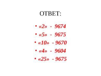 ОТВЕТ: «2» - 9674 «5» - 9675 «10» - 9670 «4» - 9604 «25» - 9675