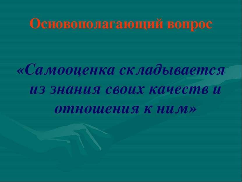 Основополагающий вопрос «Самооценка складывается из знания своих качеств и от...